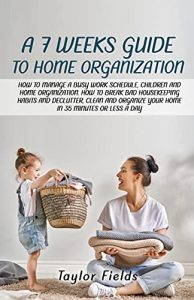 A 7-WEEK GUIDE TO HOME ORGANIZATION: HOW TO MANAGE A BUSY WORK SCHEDULE, CHILDREN AND HOME ORGANIZATION. HOW TO BREAK BAD HOUSEKEEPING HABITS AND DECLUTTER AND ORGANIZE YOUR HOME IN 35 MINUTES A DAY